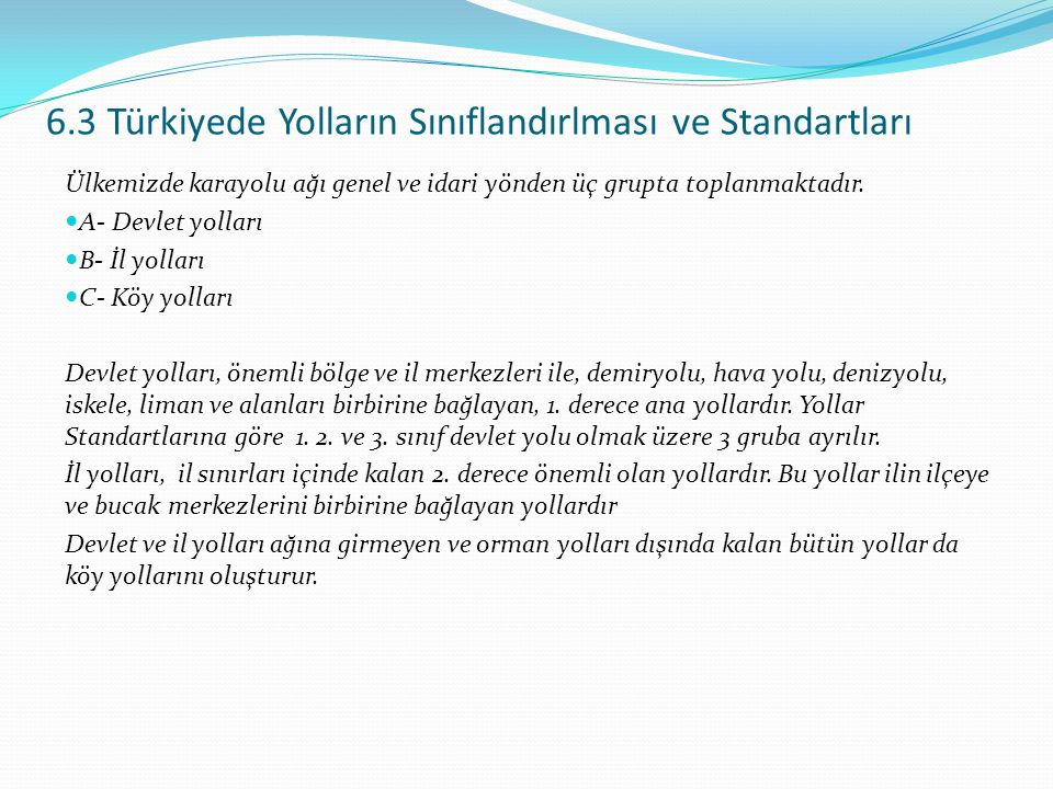 6.3 Türkiyede Yolların Sınıflandırlması ve Standartları Ülkemizde karayolu ağı genel ve idari yönden üç grupta toplanmaktadır. A- Devlet yolları B- İl