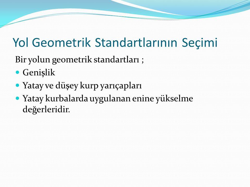 Yol Geometrik Standartlarının Seçimi Bir yolun geometrik standartları ; Genişlik Yatay ve düşey kurp yarıçapları Yatay kurbalarda uygulanan enine yüks