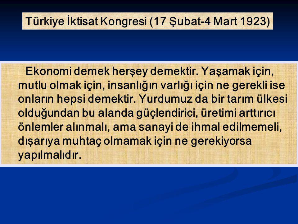 Türkiye İktisat Kongresi (17 Şubat-4 Mart 1923) Ekonomi demek herşey demektir. Yaşamak için, mutlu olmak için, insanlığın varlığı için ne gerekli ise