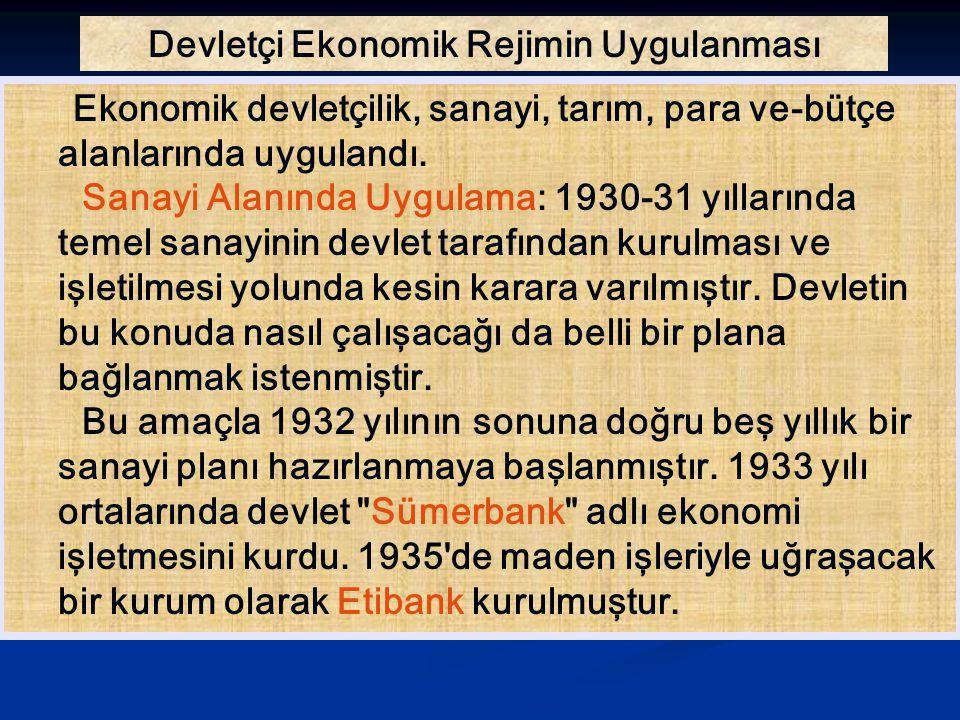 Devletçi Ekonomik Rejimin Uygulanması Ekonomik devletçilik, sanayi, tarım, para ve-bütçe alanlarında uygulandı. Sanayi Alanında Uygulama: 1930-31 yıll
