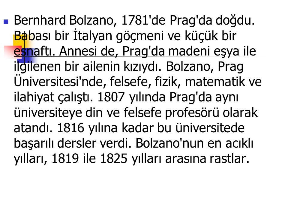 Bernhard Bolzano, 1781'de Prag'da doğdu. Babası bir İtalyan göçmeni ve küçük bir esnaftı. Annesi de, Prag'da madeni eşya ile ilgilenen bir ailenin kız