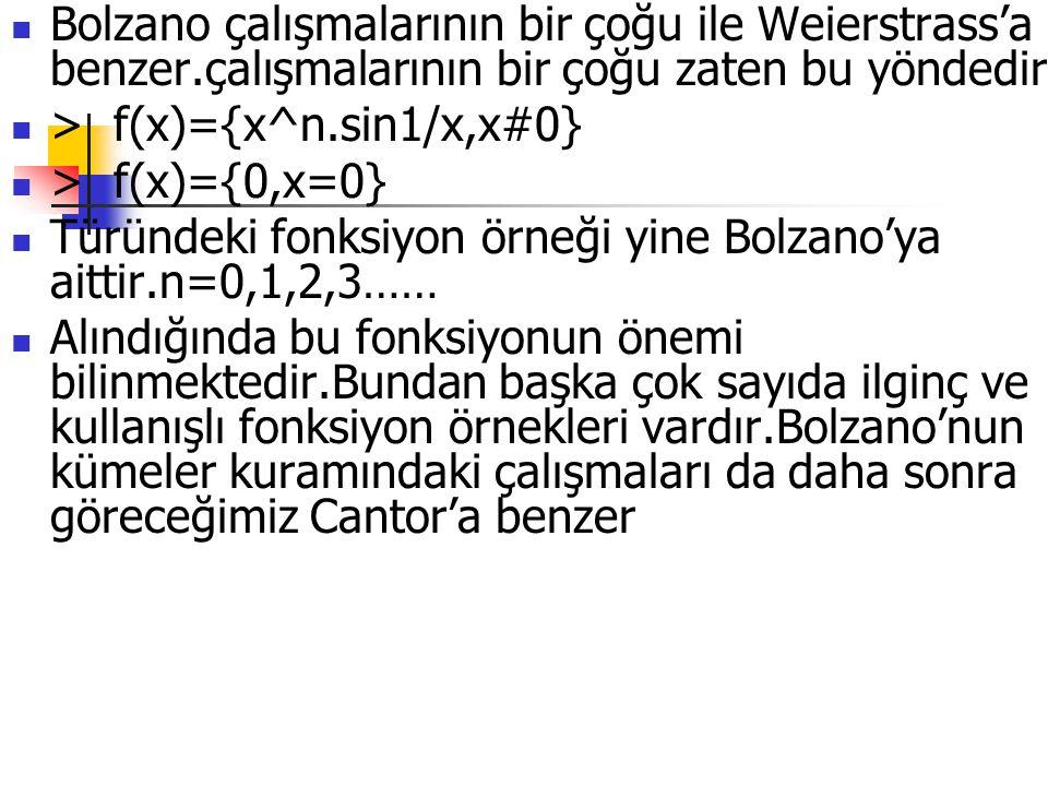 Bolzano çalışmalarının bir çoğu ile Weierstrass'a benzer.çalışmalarının bir çoğu zaten bu yöndedir > f(x)={x^n.sin1/x,x#0} > f(x)={0,x=0} Türündeki fo