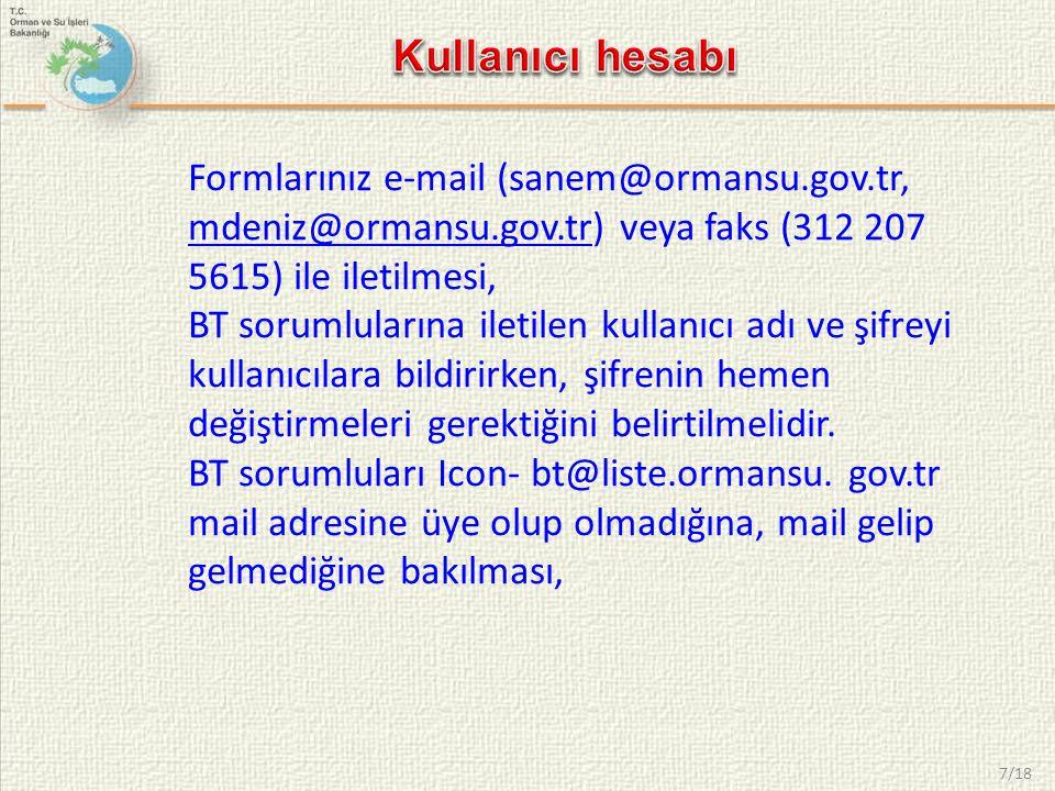 7/18 Formlarınız e-mail (sanem@ormansu.gov.tr, mdeniz@ormansu.gov.tr) veya faks (312 207 5615) ile iletilmesi,@ormansu.gov.tr BT sorumlularına iletilen kullanıcı adı ve şifreyi kullanıcılara bildirirken, şifrenin hemen değiştirmeleri gerektiğini belirtilmelidir.