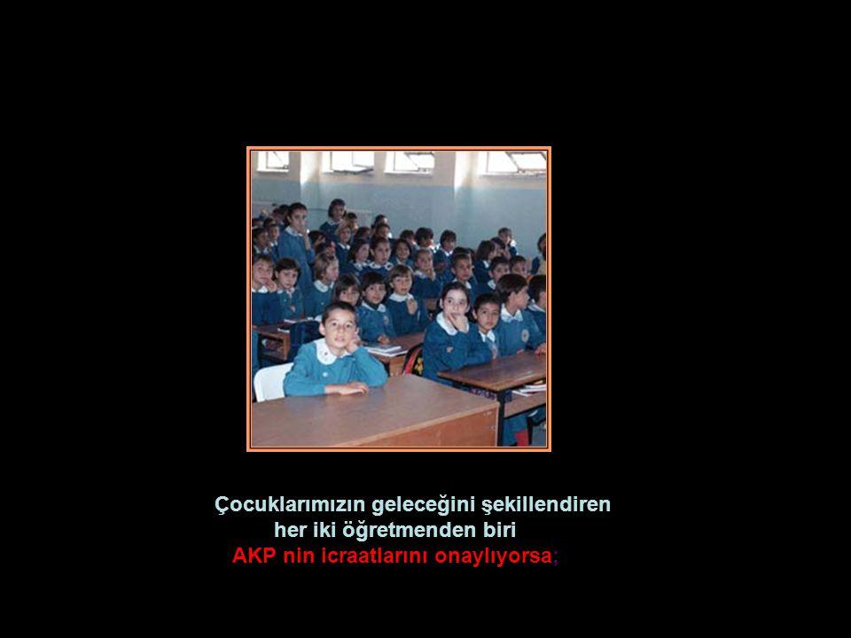Çocuklarımızın geleceğini şekillendiren her iki öğretmenden biri AKP nin icraatlarını onaylıyorsa;