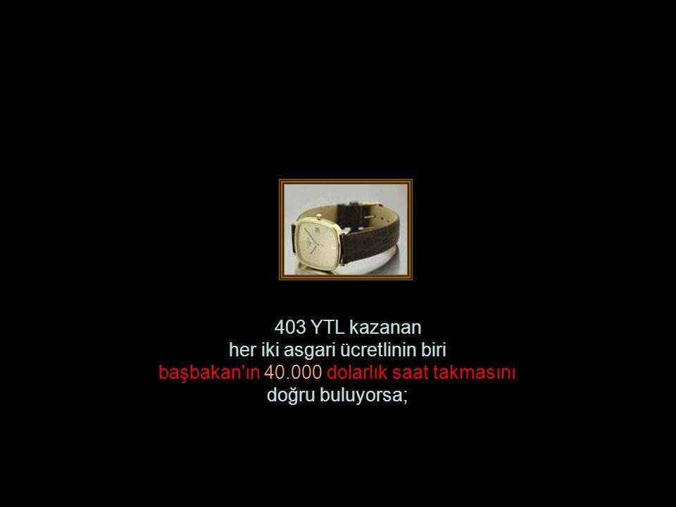403 YTL kazanan her iki asgari ücretlinin biri başbakan ın 40.000 dolarlık saat takmasını doğru buluyorsa;