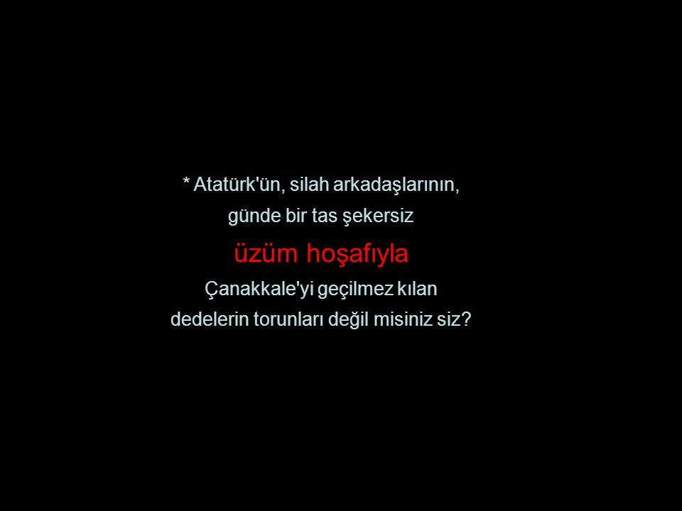 * Atatürk ün, silah arkadaşlarının, günde bir tas şekersiz üzüm hoşafıyla Çanakkale yi geçilmez kılan dedelerin torunları değil misiniz siz