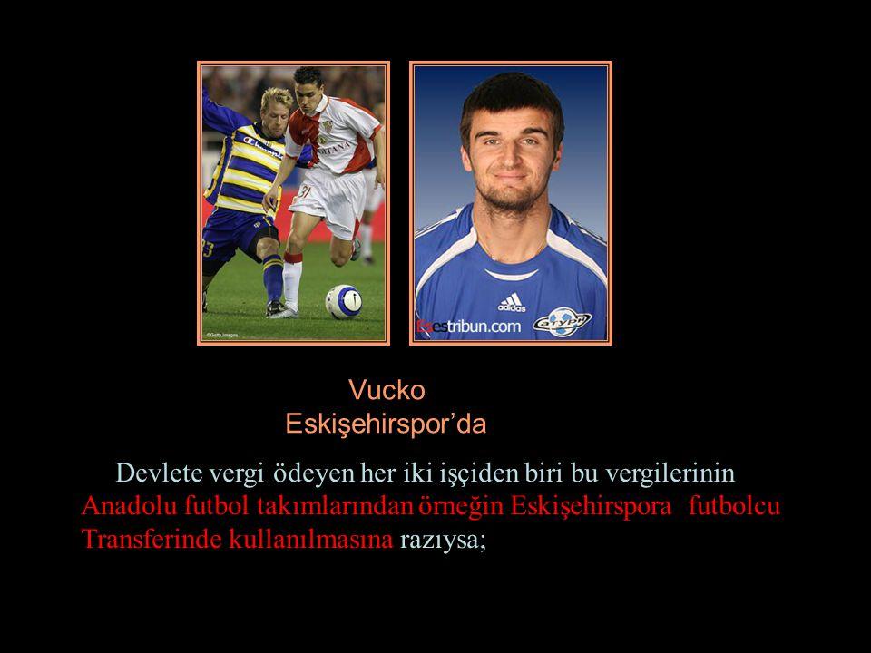 Vucko Eskişehirspor'da Devlete vergi ödeyen her iki işçiden biri bu vergilerinin Anadolu futbol takımlarından örneğin Eskişehirspora futbolcu Transferinde kullanılmasına razıysa;