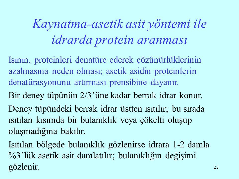 22 Kaynatma-asetik asit yöntemi ile idrarda protein aranması Isının, proteinleri denatüre ederek çözünürlüklerinin azalmasına neden olması; asetik asidin proteinlerin denatürasyonunu artırması prensibine dayanır.