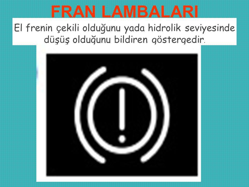 FRAN LAMBALARI El frenin ç ekili olduğunu yada hidrolik seviyesinde d ü ş ü ş olduğunu bildiren g ö stergedir.