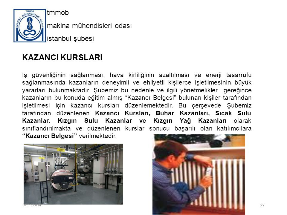 tmmob makina mühendisleri odası istanbul şubesi KAZANCI KURSLARI İş güvenliğinin sağlanması, hava kirliliğinin azaltılması ve enerji tasarrufu sağlanmasında kazanların deneyimli ve ehliyetli kişilerce işletilmesinin büyük yararları bulunmaktadır.