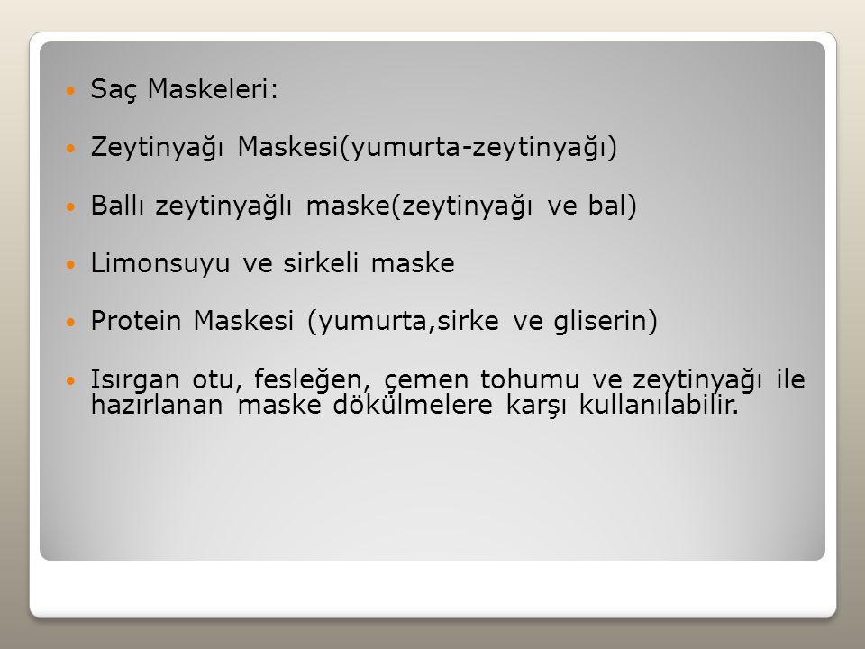 Saç Maskeleri: Zeytinyağı Maskesi(yumurta-zeytinyağı) Ballı zeytinyağlı maske(zeytinyağı ve bal) Limonsuyu ve sirkeli maske Protein Maskesi (yumurta,sirke ve gliserin) Isırgan otu, fesleğen, çemen tohumu ve zeytinyağı ile hazırlanan maske dökülmelere karşı kullanılabilir.