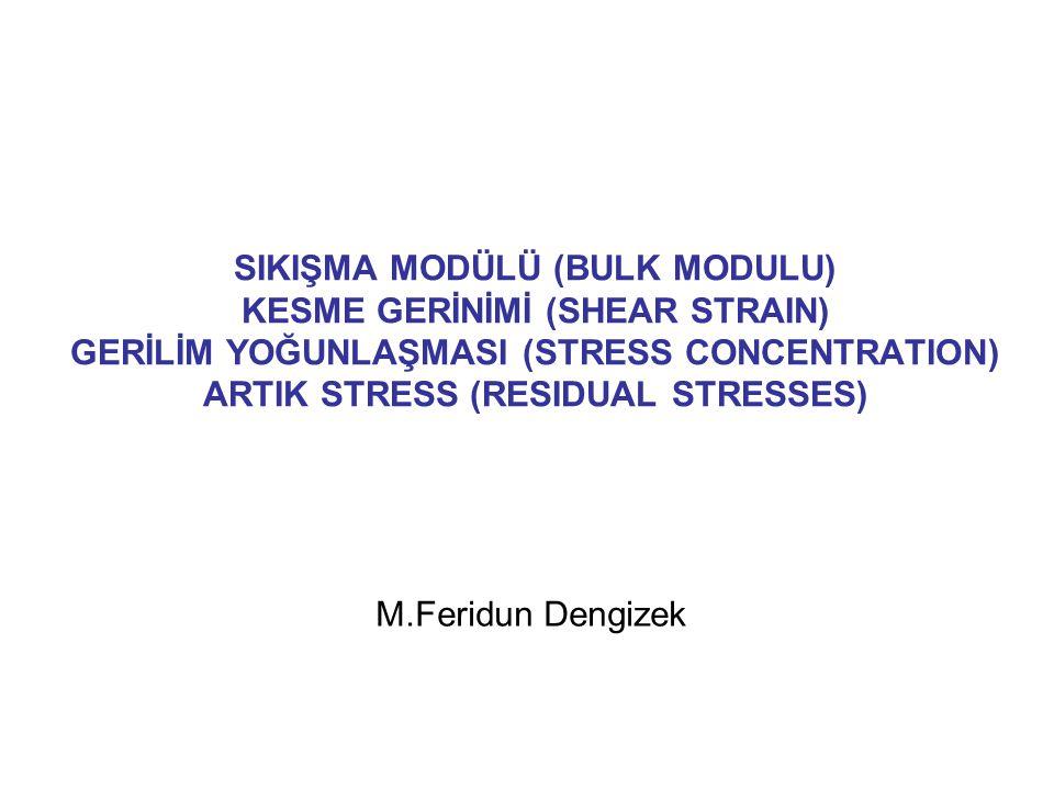 SIKIŞMA MODÜLÜ (BULK MODULU) KESME GERİNİMİ (SHEAR STRAIN) GERİLİM YOĞUNLAŞMASI (STRESS CONCENTRATION) ARTIK STRESS (RESIDUAL STRESSES) M.Feridun Deng