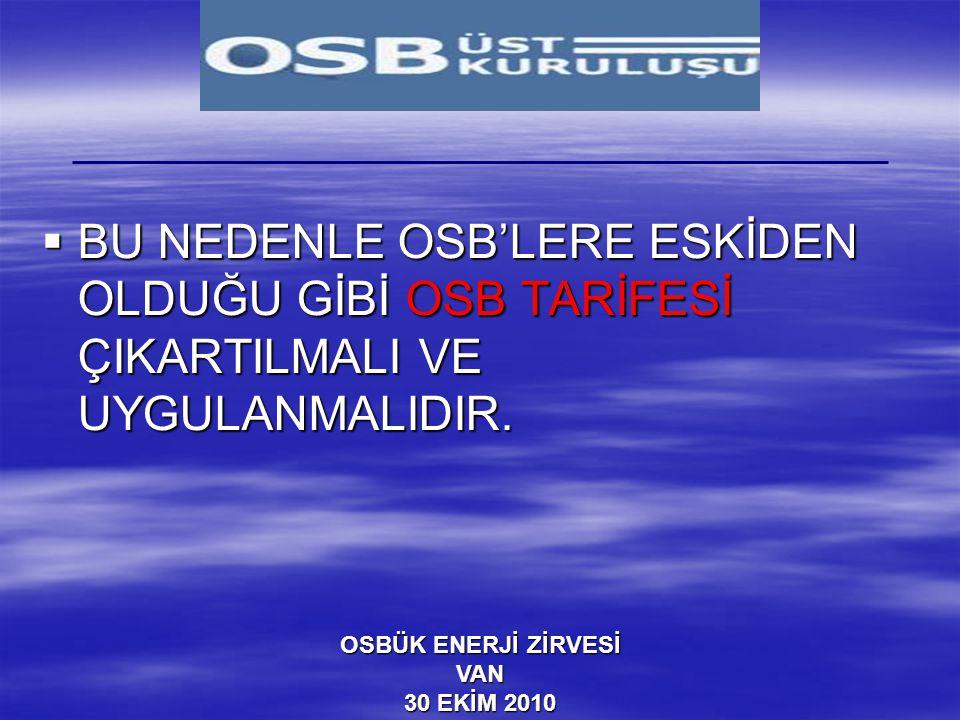 OSBÜK ENERJİ ZİRVESİ VAN 30 EKİM 2010  BU NEDENLE OSB'LERE ESKİDEN OLDUĞU GİBİ OSB TARİFESİ ÇIKARTILMALI VE UYGULANMALIDIR.