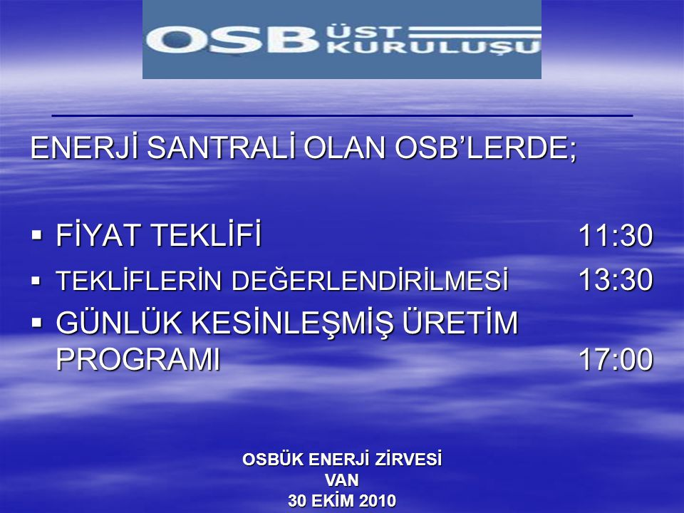 OSBÜK ENERJİ ZİRVESİ VAN 30 EKİM 2010 ENERJİ SANTRALİ OLAN OSB'LERDE;  FİYAT TEKLİFİ11:30  TEKLİFLERİN DEĞERLENDİRİLMESİ 13:30  GÜNLÜK KESİNLEŞMİŞ