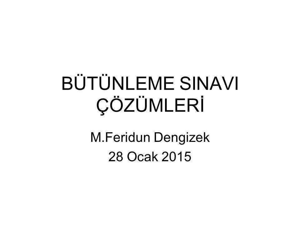 BÜTÜNLEME SINAVI ÇÖZÜMLERİ M.Feridun Dengizek 28 Ocak 2015