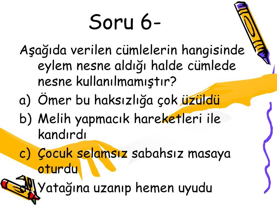 Soru 6- Aşağıda verilen cümlelerin hangisinde eylem nesne aldığı halde cümlede nesne kullanılmamıştır? a)Ömer bu haksızlığa çok üzüldü b)Melih yapmacı