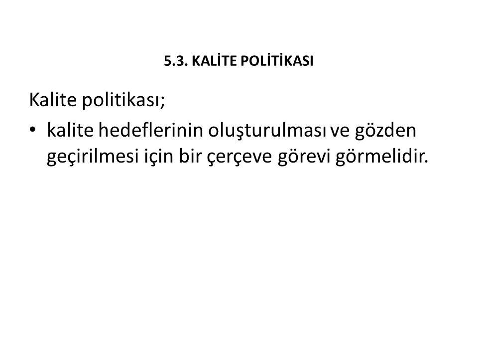 5.3. KALİTE POLİTİKASI Kalite politikası; kalite hedeflerinin oluşturulması ve gözden geçirilmesi için bir çerçeve görevi görmelidir.