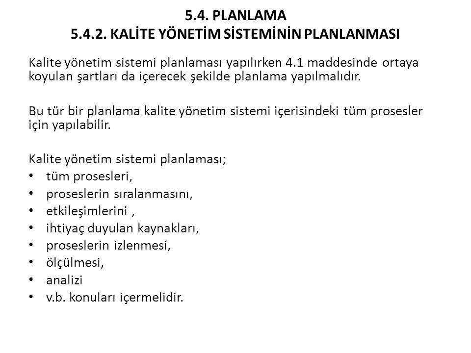 5.4. PLANLAMA 5.4.2. KALİTE YÖNETİM SİSTEMİNİN PLANLANMASI Kalite yönetim sistemi planlaması yapılırken 4.1 maddesinde ortaya koyulan şartları da içer