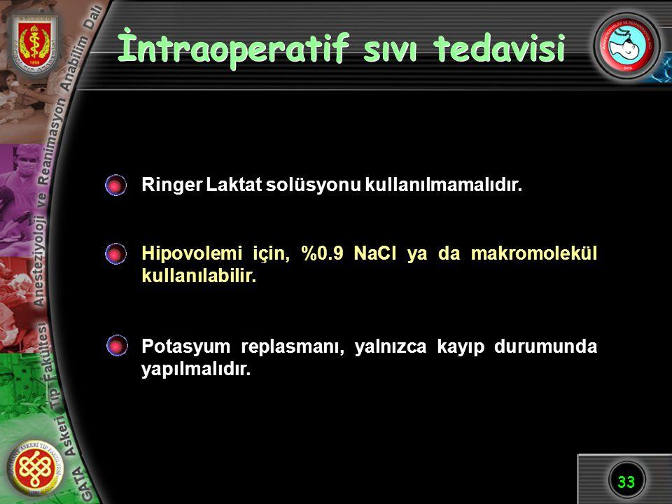 33 İntraoperatif sıvı tedavisi Ringer Laktat solüsyonu kullanılmamalıdır. Hipovolemi için, %0.9 NaCl ya da makromolekül kullanılabilir. Potasyum repla