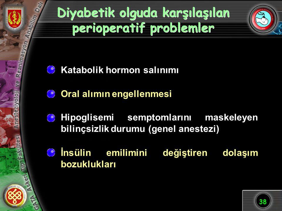 38 Diyabetik olguda karşılaşılan perioperatif problemler Katabolik hormon salınımı Oral alımın engellenmesi Hipoglisemi semptomlarını maskeleyen bilin