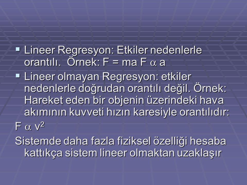  Lineer Regresyon: Etkiler nedenlerle orantılı. Örnek: F = ma F  a  Lineer olmayan Regresyon: etkiler nedenlerle doğrudan orantılı değil. Örnek: H