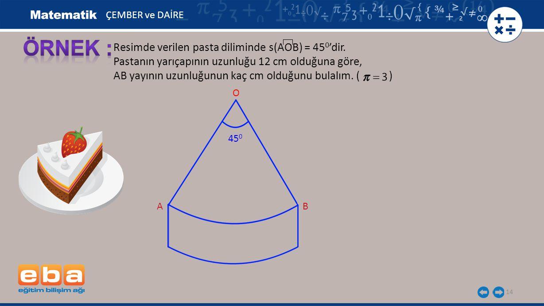 14 Resimde verilen pasta diliminde s(AOB) = 45 0 'dir. Pastanın yarıçapının uzunluğu 12 cm olduğuna göre, AB yayının uzunluğunun kaç cm olduğunu bulal