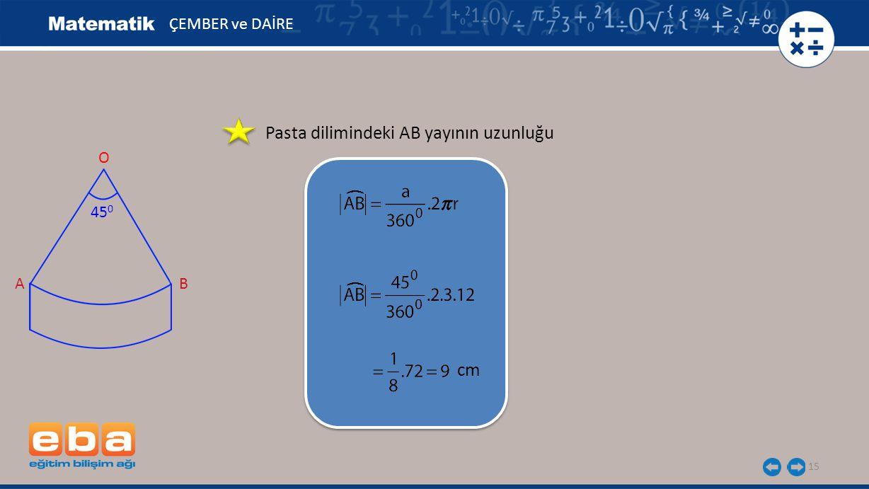 Pasta dilimindeki AB yayının uzunluğu 15 ÇEMBER ve DAİRE cm ( A O 45 0 B (