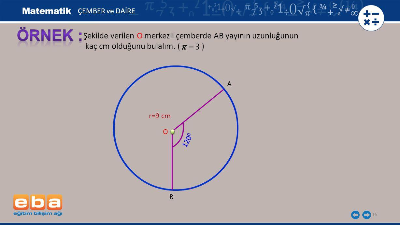 16 Şekilde verilen O merkezli çemberde AB yayının uzunluğunun kaç cm olduğunu bulalım. ( ) A B r=9 cm O ÇEMBER ve DAİRE 120 0