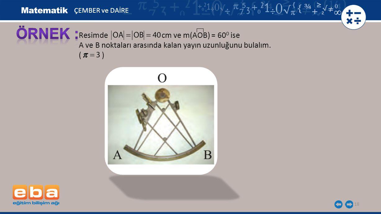 18 Resimde cm ve m(AOB) = 60 0 ise A ve B noktaları arasında kalan yayın uzunluğunu bulalım. ( ) ÇEMBER ve DAİRE