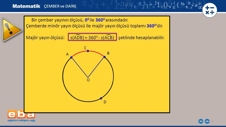 4 Bir çember yayının ölçüsü, 0 0 ile 360 0 arasındadır. Çemberde minör yayın ölçüsü ile majör yayın ölçüsü toplamı 360 0 'dir. Majör yayın ölçüsü: s(A
