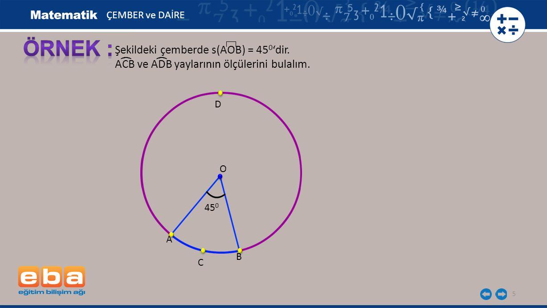 5 Şekildeki çemberde s(AOB) = 45 0 'dir. ACB ve ADB yaylarının ölçülerini bulalım. O 45 0 ÇEMBER ve DAİRE A B (( C D