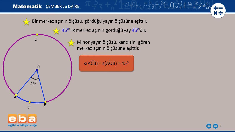 6 s(ACB) = s(AOB) = 45 0 ( ÇEMBER ve DAİRE O 45 0 A B C D Bir merkez açının ölçüsü, gördüğü yayın ölçüsüne eşittir. 45 0 'lik merkez açının gördüğü ya