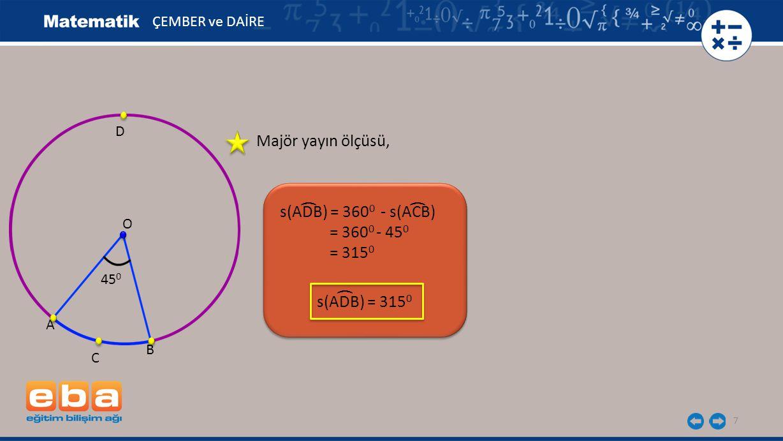 7 s(ADB) = 360 0 - s(ACB) = 360 0 - 45 0 = 315 0 ( ÇEMBER ve DAİRE O 45 0 A B C D Majör yayın ölçüsü, ( s(ADB) = 315 0 (