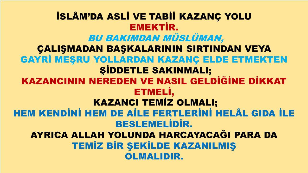 İSLÂM'DA ASLİ VE TABİİ KAZANÇ YOLU EMEKTİR. BU BAKIMDAN MÜSLÜMAN, ÇALIŞMADAN BAŞKALARININ SIRTINDAN VEYA GAYRİ MEŞRU YOLLARDAN KAZANÇ ELDE ETMEKTEN Şİ