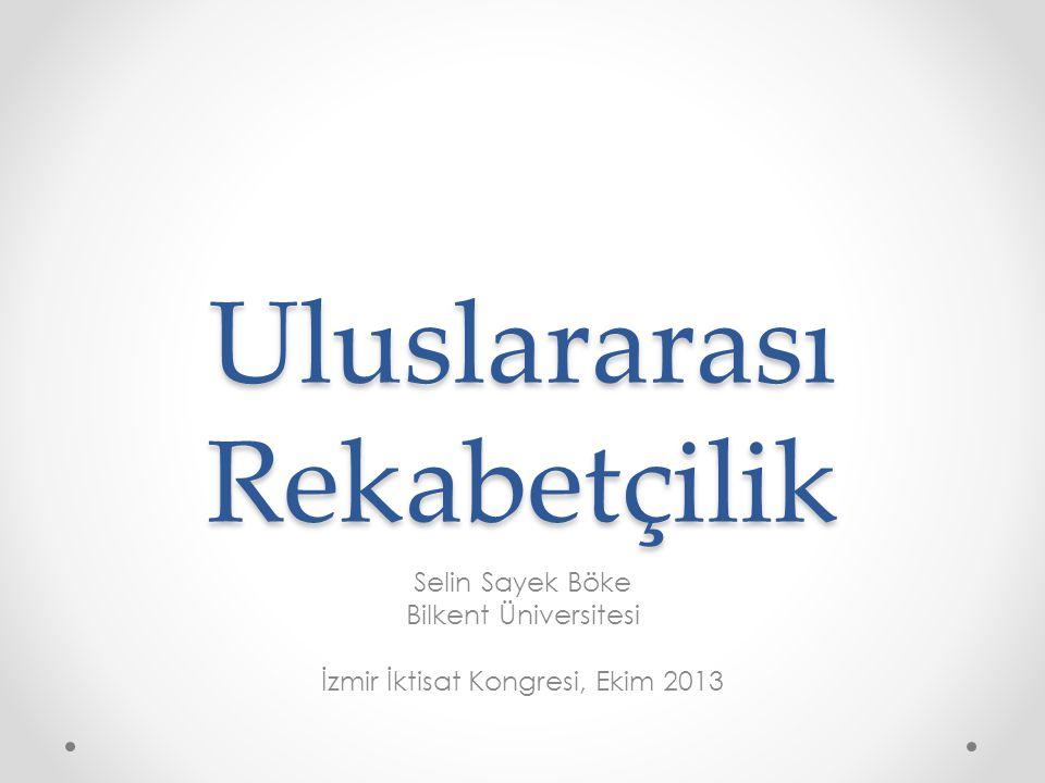 Uluslararası Rekabetçilik Selin Sayek Böke Bilkent Üniversitesi İzmir İktisat Kongresi, Ekim 2013