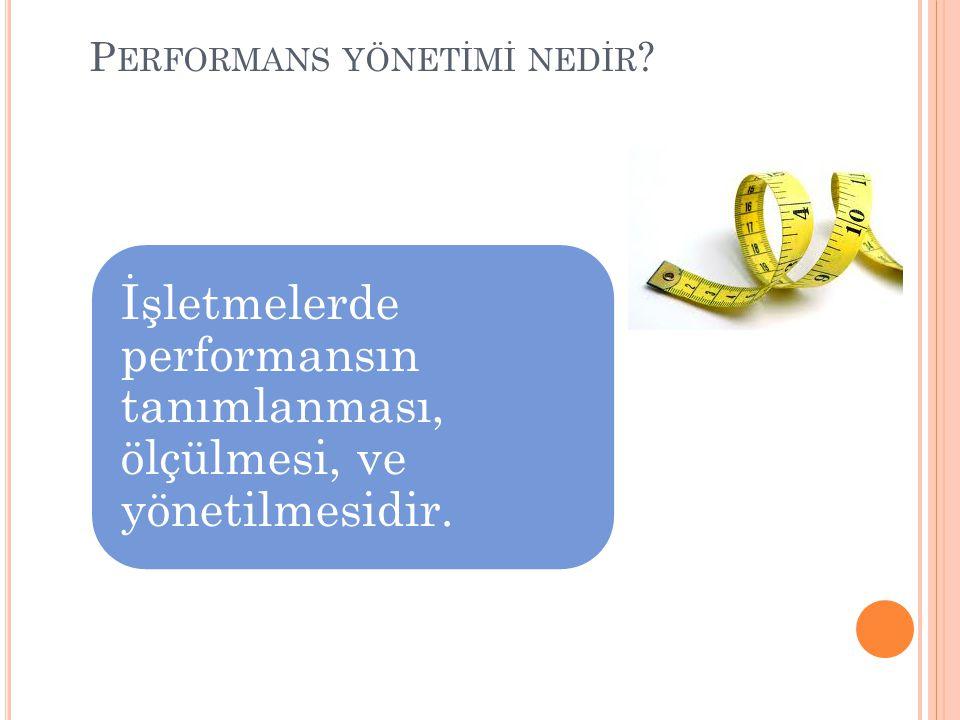 P ERFORMANS YÖNETİMİ NEDİR İşletmelerde performansın tanımlanması, ölçülmesi, ve yönetilmesidir.