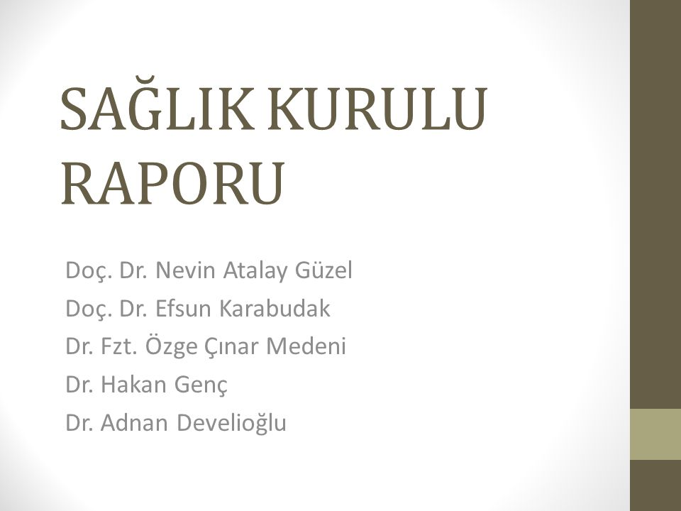 SAĞLIK KURULU RAPORU Doç. Dr. Nevin Atalay Güzel Doç. Dr. Efsun Karabudak Dr. Fzt. Özge Çınar Medeni Dr. Hakan Genç Dr. Adnan Develioğlu
