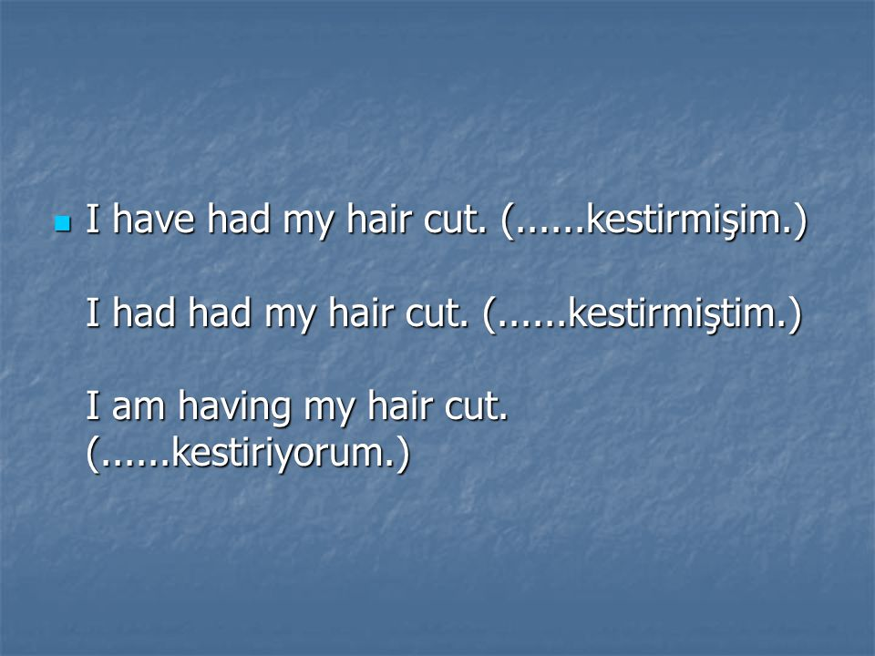 I have had my hair cut.(......kestirmişim.) I had had my hair cut.