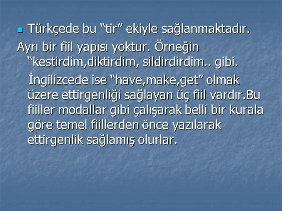 """Türkçede bu """"tir"""" ekiyle sağlanmaktadır. Türkçede bu """"tir"""" ekiyle sağlanmaktadır. Ayrı bir fiil yapısı yoktur. Örneğin """"kestirdim,diktirdim, sildirdir"""