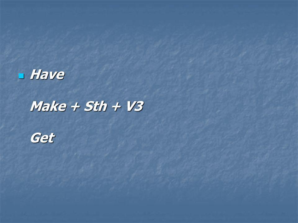 Have Make + Sth + V3 Get Have Make + Sth + V3 Get