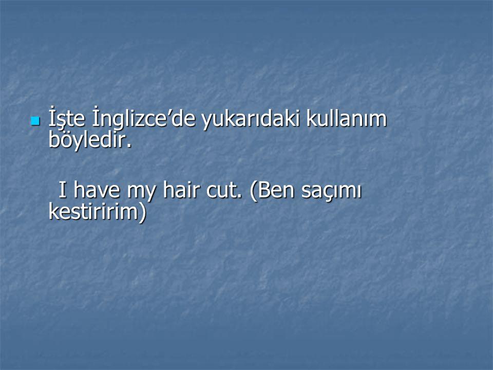 İşte İnglizce'de yukarıdaki kullanım böyledir. İşte İnglizce'de yukarıdaki kullanım böyledir. I have my hair cut. (Ben saçımı kestiririm) I have my ha