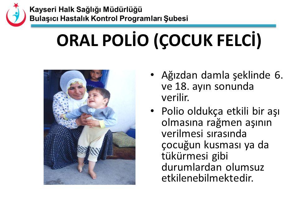ORAL POLİO (ÇOCUK FELCİ) Ağızdan damla şeklinde 6. ve 18. ayın sonunda verilir. Polio oldukça etkili bir aşı olmasına rağmen aşının verilmesi sırasınd