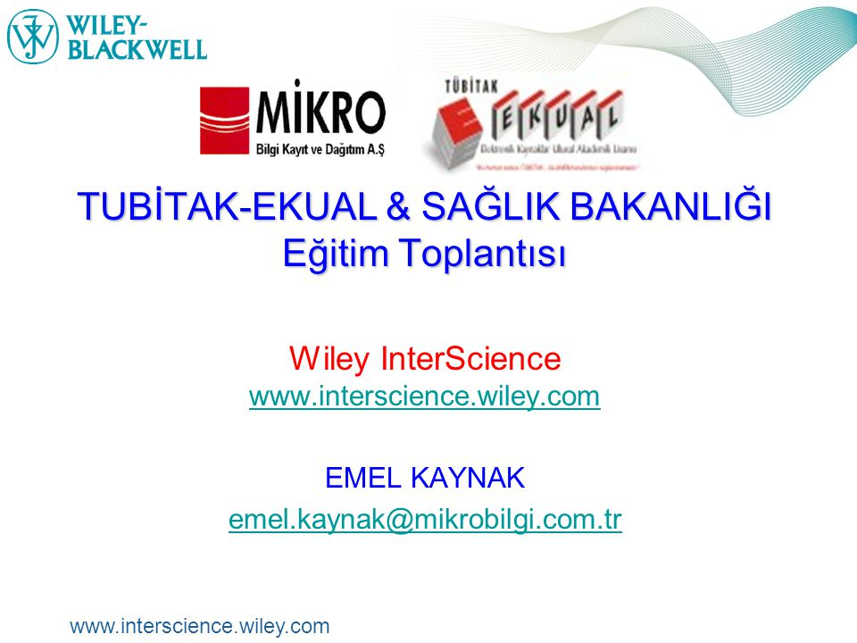 www.interscience.wiley.com Wiley İnterScience www.interscience.wiley.com TUBİTAK-EKUAL & SAĞLIK BAKANLIĞI Eğitim Toplantısı Wiley InterScience www.interscience.wiley.com www.interscience.wiley.com EMEL KAYNAK emel.kaynak@mikrobilgi.com.tr