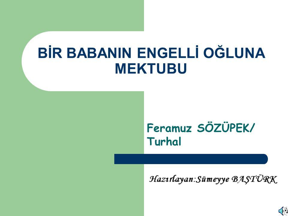 BİR BABANIN ENGELLİ OĞLUNA MEKTUBU Feramuz SÖZÜPEK/ Turhal