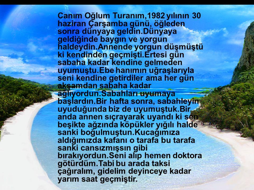 Canım Oğlum Turanım,1982 yılının 30 haziran Çarşamba günü, öğleden sonra dünyaya geldin.Dünyaya geldiğinde baygın ve yorgun haldeydin.Annende yorgun d