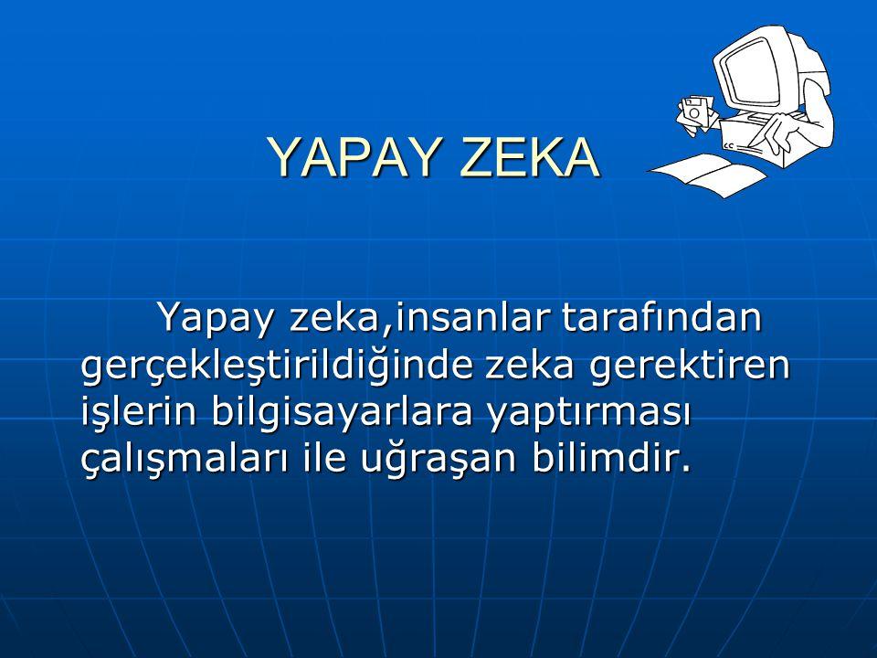 YAPAY ZEKA Yapay zeka,insanlar tarafından gerçekleştirildiğinde zeka gerektiren işlerin bilgisayarlara yaptırması çalışmaları ile uğraşan bilimdir.
