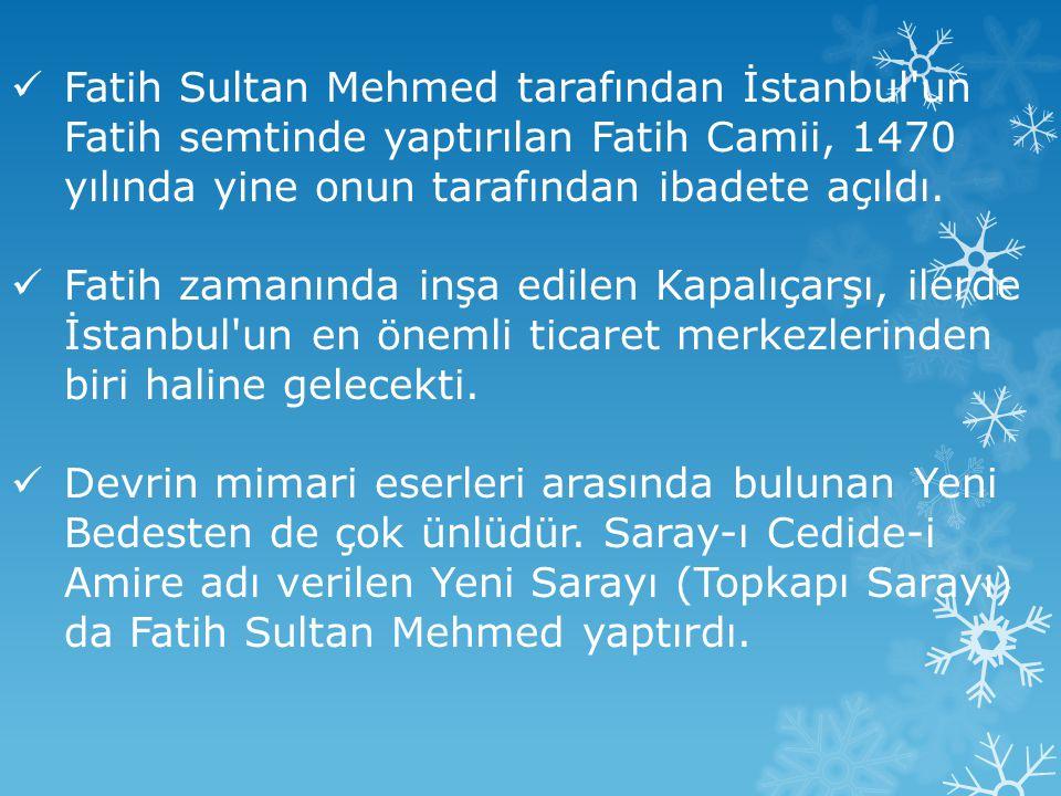 Fatih Sultan Mehmed tarafından İstanbul un Fatih semtinde yaptırılan Fatih Camii, 1470 yılında yine onun tarafından ibadete açıldı.