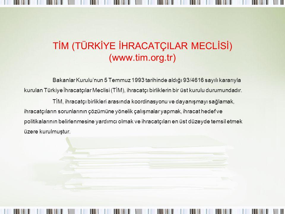 TİM (TÜRKİYE İHRACATÇILAR MECLİSİ) (www.tim.org.tr) Bakanlar Kurulu'nun 5 Temmuz 1993 tarihinde aldığı 93/4616 sayılı kararıyla kurulan Türkiye İhraca