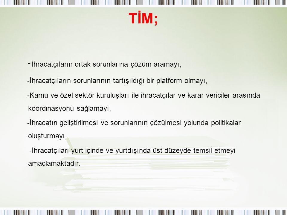 TİM; - İhracatçıların ortak sorunlarına çözüm aramayı, -İhracatçıların sorunlarının tartışıldığı bir platform olmayı, -Kamu ve özel sektör kuruluşları