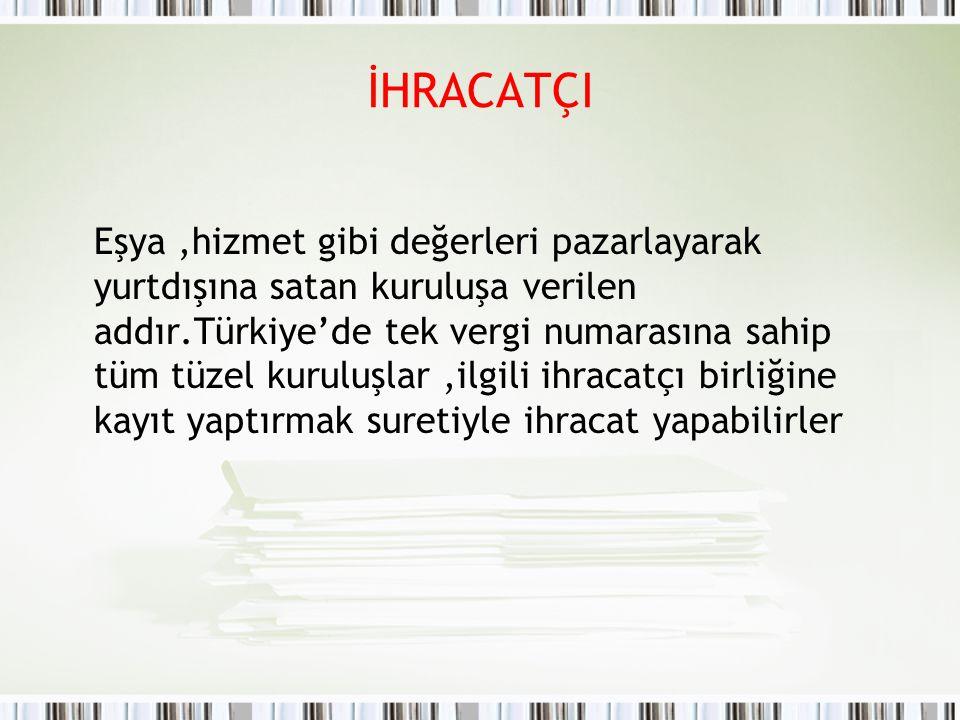 İHRACATÇI Eşya,hizmet gibi değerleri pazarlayarak yurtdışına satan kuruluşa verilen addır.Türkiye'de tek vergi numarasına sahip tüm tüzel kuruluşlar,i